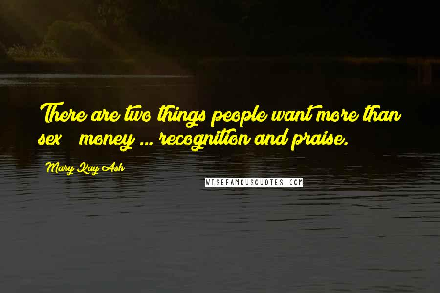 Mary Kay Ash quotes: There are two things people want more than sex & money ... recognition and praise.