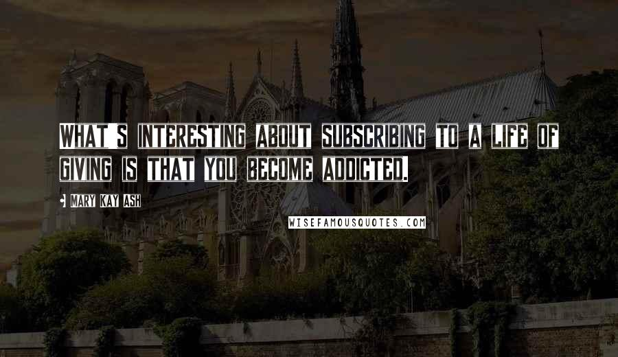 Mary Kay Ash quotes: What's interesting about subscribing to a life of giving is that you become addicted.
