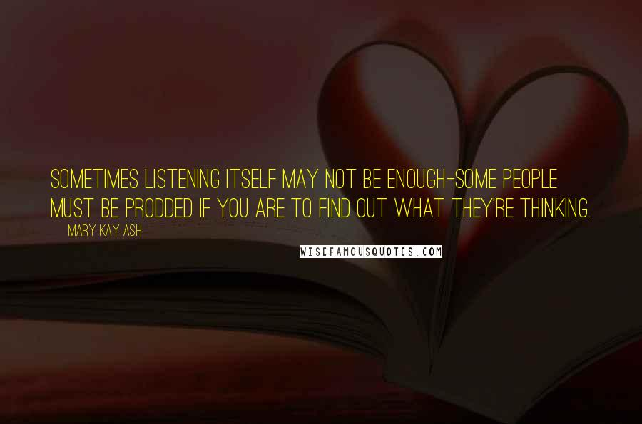 Mary Kay Ash quotes: Sometimes listening itself may not be enough-some people must be prodded if you are to find out what they're thinking.