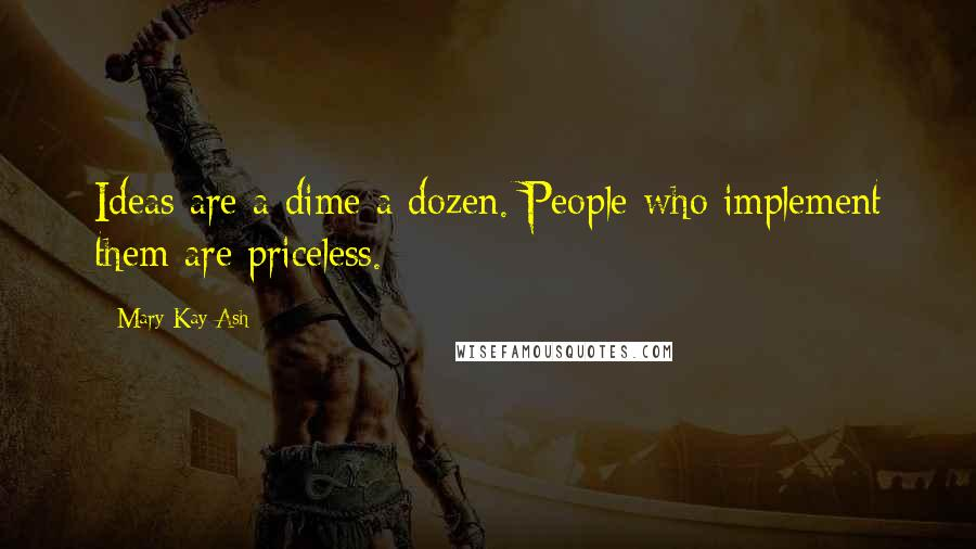 Mary Kay Ash quotes: Ideas are a dime a dozen. People who implement them are priceless.