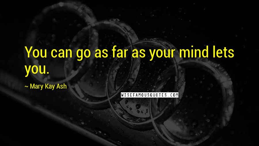 Mary Kay Ash quotes: You can go as far as your mind lets you.