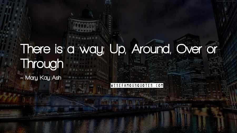 Mary Kay Ash quotes: There is a way; Up, Around, Over or Through