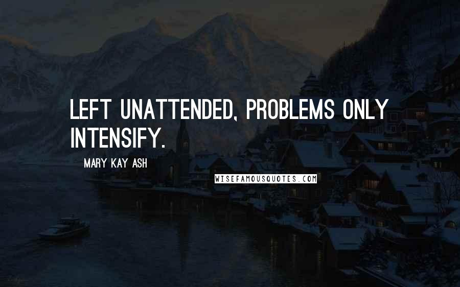 Mary Kay Ash quotes: Left unattended, problems only intensify.