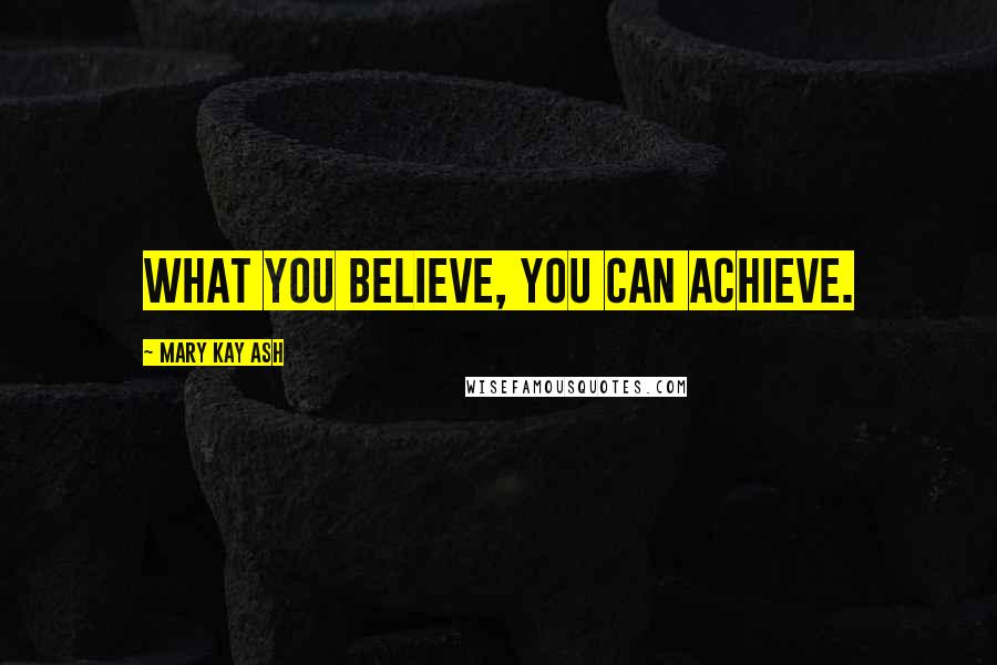 Mary Kay Ash quotes: What you believe, you can achieve.