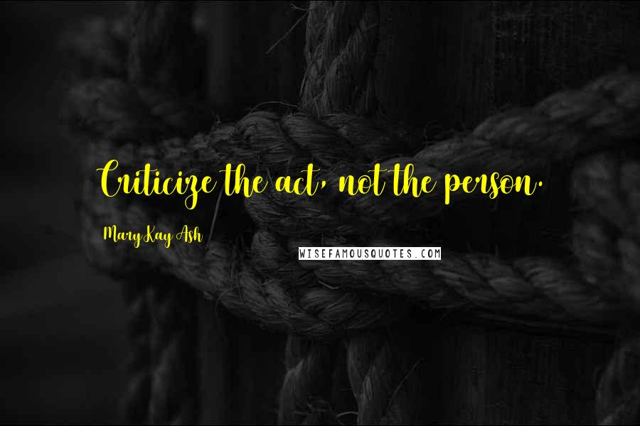 Mary Kay Ash quotes: Criticize the act, not the person.
