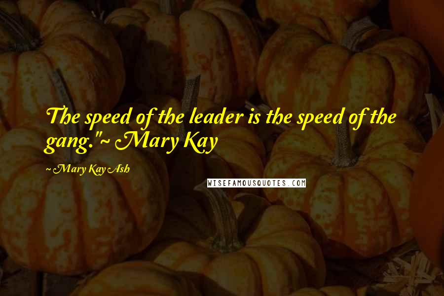 """Mary Kay Ash quotes: The speed of the leader is the speed of the gang.""""~ Mary Kay"""