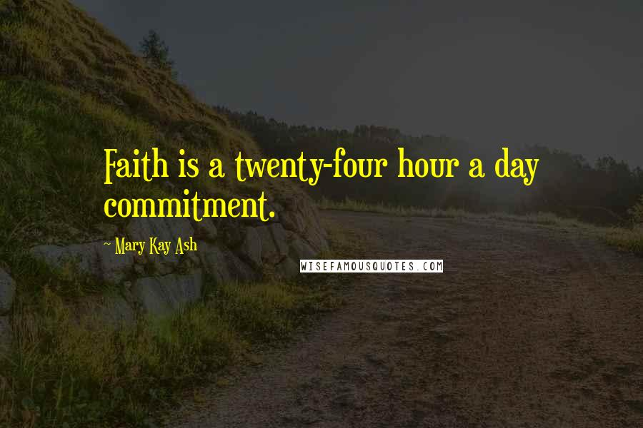 Mary Kay Ash quotes: Faith is a twenty-four hour a day commitment.