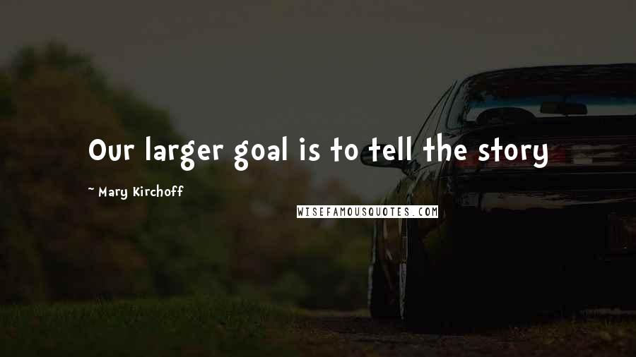 Mary Kirchoff quotes: Our larger goal is to tell the story