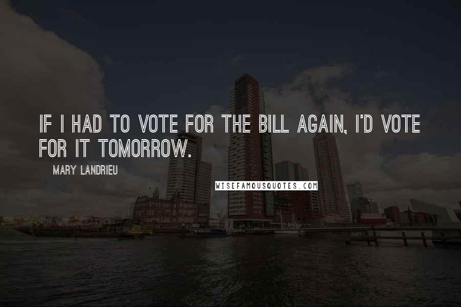 Mary Landrieu quotes: If I had to vote for the bill again, I'd vote for it tomorrow.