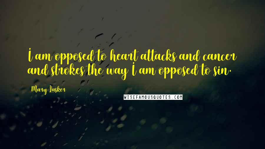 Mary Lasker quotes: I am opposed to heart attacks and cancer and strokes the way I am opposed to sin.