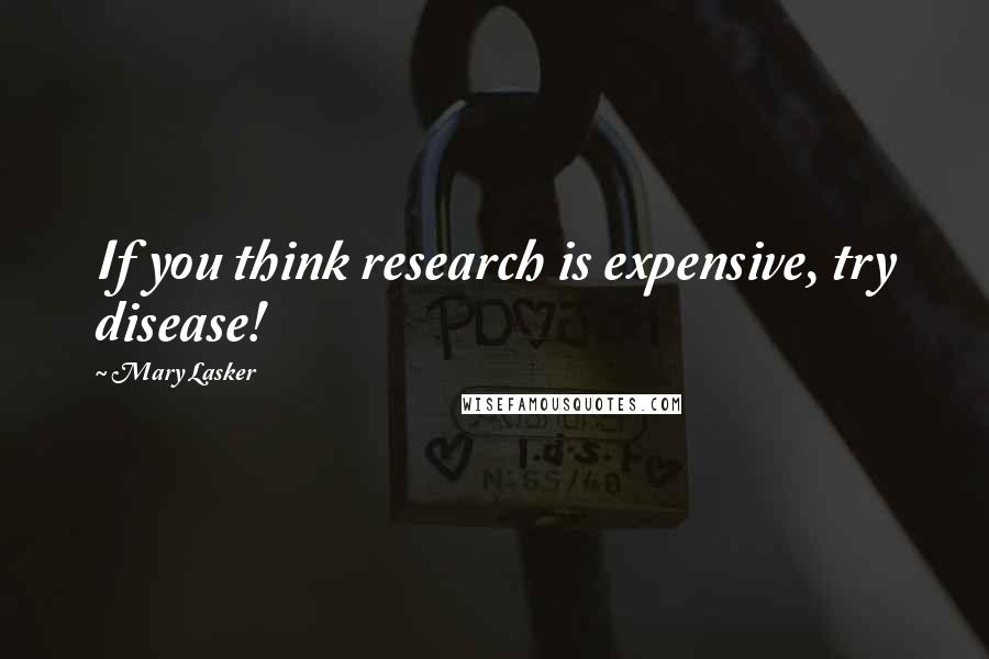 Mary Lasker quotes: If you think research is expensive, try disease!