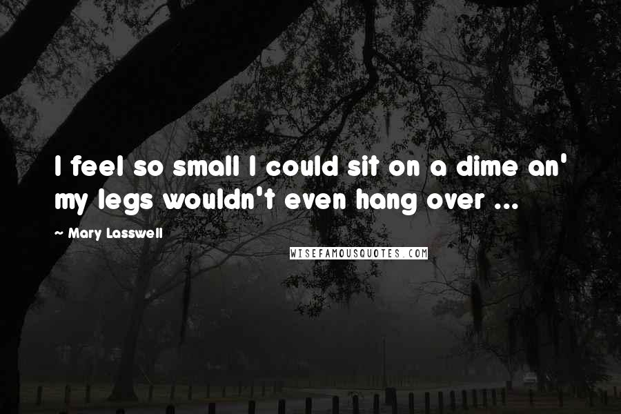 Mary Lasswell quotes: I feel so small I could sit on a dime an' my legs wouldn't even hang over ...