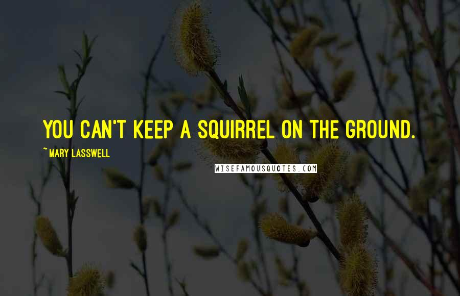 Mary Lasswell quotes: You can't keep a squirrel on the ground.