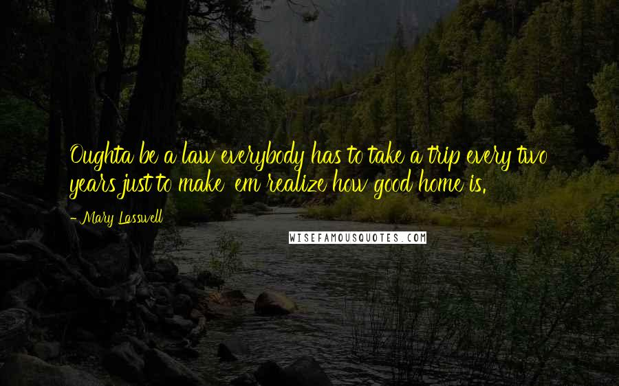 Mary Lasswell quotes: Oughta be a law everybody has to take a trip every two years just to make 'em realize how good home is.