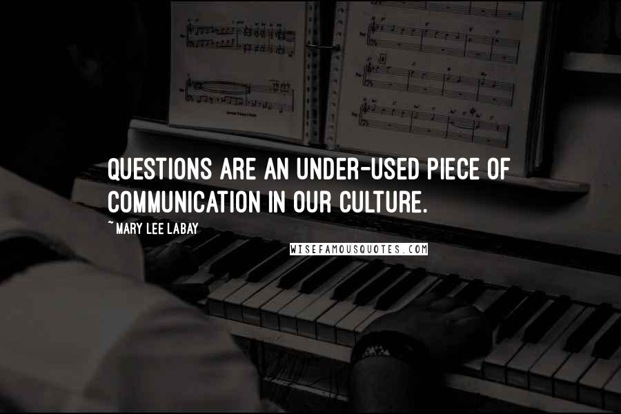 Mary Lee LaBay quotes: Questions are an under-used piece of communication in our culture.