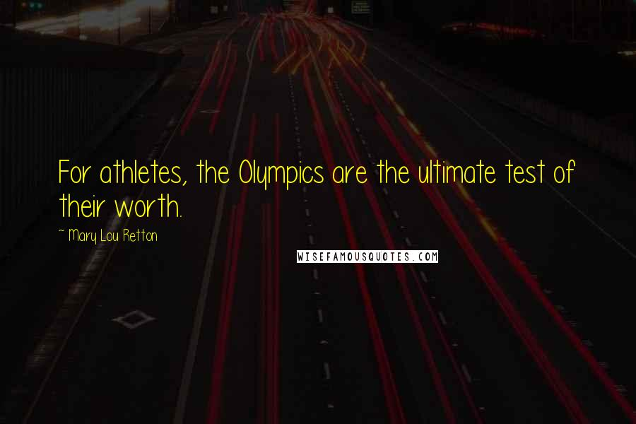 Mary Lou Retton quotes: For athletes, the Olympics are the ultimate test of their worth.