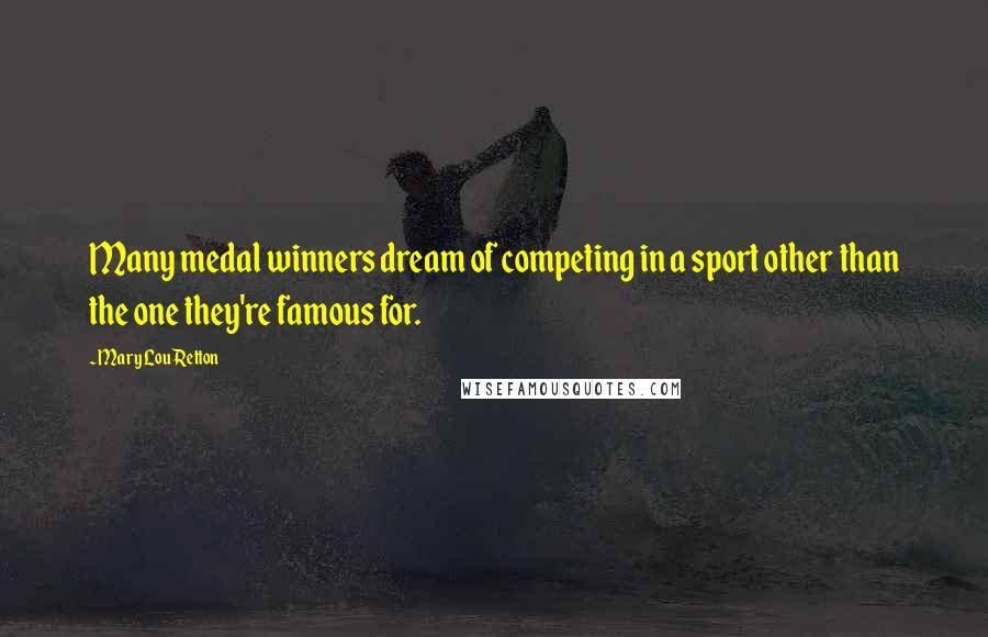 Mary Lou Retton quotes: Many medal winners dream of competing in a sport other than the one they're famous for.