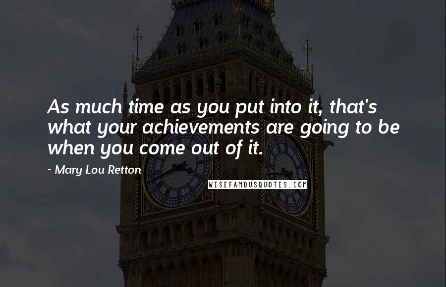 Mary Lou Retton quotes: As much time as you put into it, that's what your achievements are going to be when you come out of it.