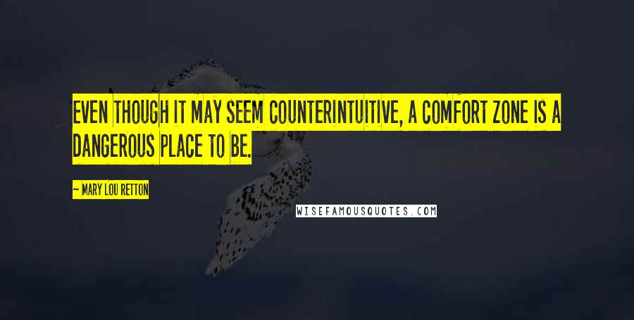 Mary Lou Retton quotes: Even though it may seem counterintuitive, a comfort zone is a dangerous place to be.
