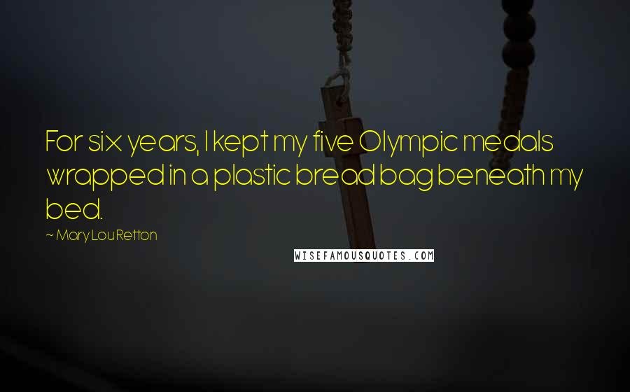 Mary Lou Retton quotes: For six years, I kept my five Olympic medals wrapped in a plastic bread bag beneath my bed.