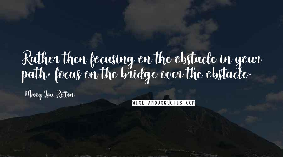 Mary Lou Retton quotes: Rather then focusing on the obstacle in your path, focus on the bridge over the obstacle.