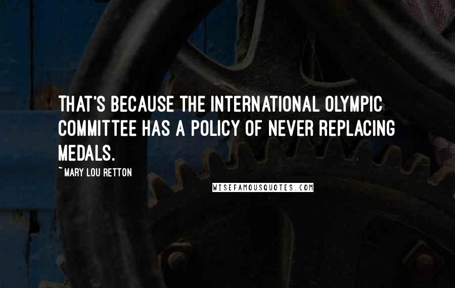 Mary Lou Retton quotes: That's because the International Olympic Committee has a policy of never replacing medals.