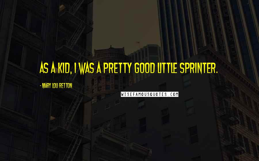 Mary Lou Retton quotes: As a kid, I was a pretty good little sprinter.