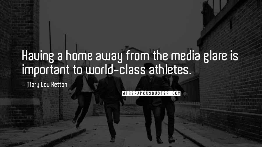 Mary Lou Retton quotes: Having a home away from the media glare is important to world-class athletes.
