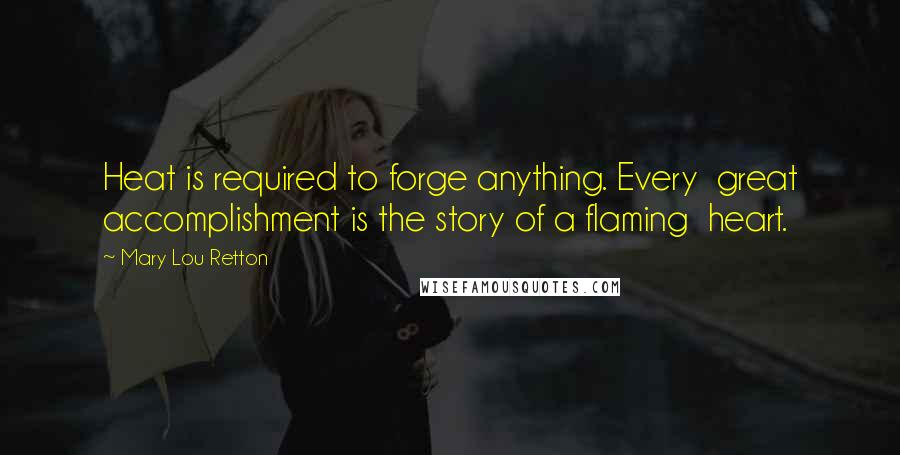Mary Lou Retton quotes: Heat is required to forge anything. Every great accomplishment is the story of a flaming heart.