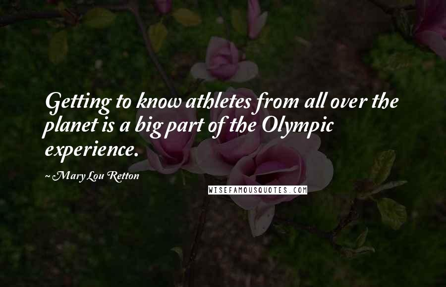 Mary Lou Retton quotes: Getting to know athletes from all over the planet is a big part of the Olympic experience.