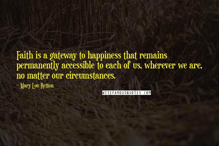Mary Lou Retton quotes: Faith is a gateway to happiness that remains permanently accessible to each of us, wherever we are, no matter our circumstances.