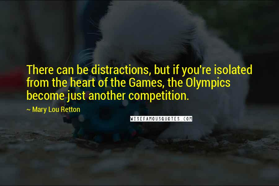Mary Lou Retton quotes: There can be distractions, but if you're isolated from the heart of the Games, the Olympics become just another competition.