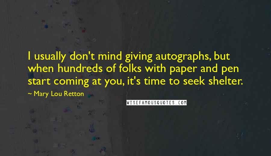 Mary Lou Retton quotes: I usually don't mind giving autographs, but when hundreds of folks with paper and pen start coming at you, it's time to seek shelter.