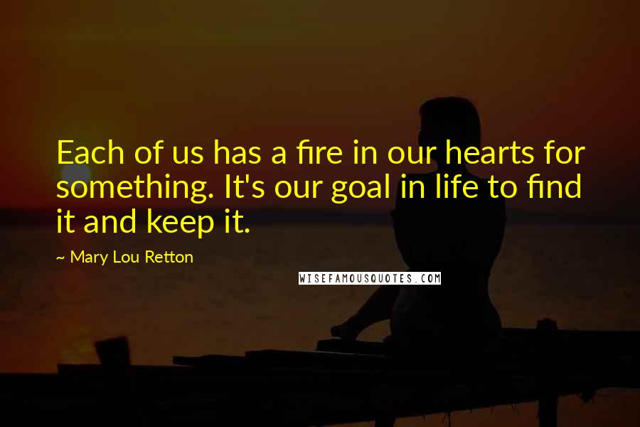 Mary Lou Retton quotes: Each of us has a fire in our hearts for something. It's our goal in life to find it and keep it.