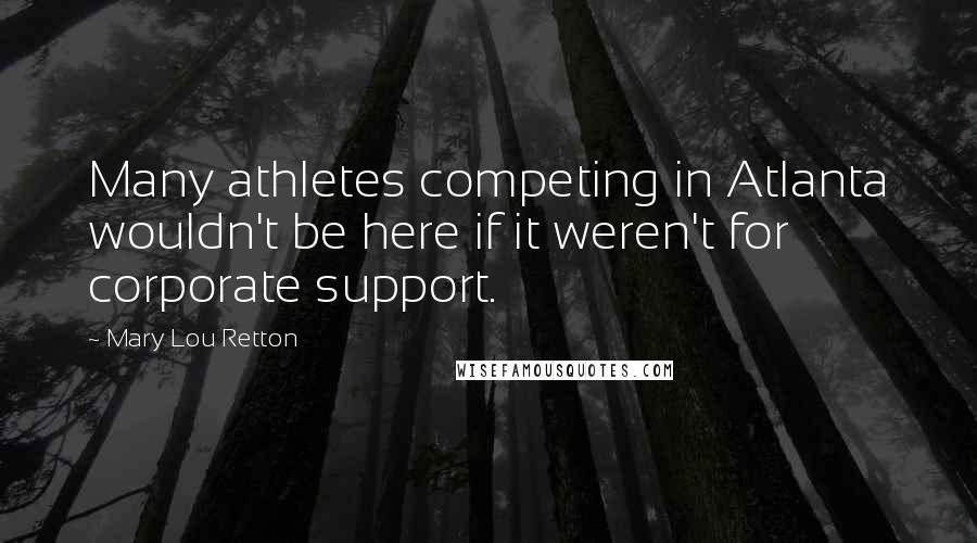 Mary Lou Retton quotes: Many athletes competing in Atlanta wouldn't be here if it weren't for corporate support.