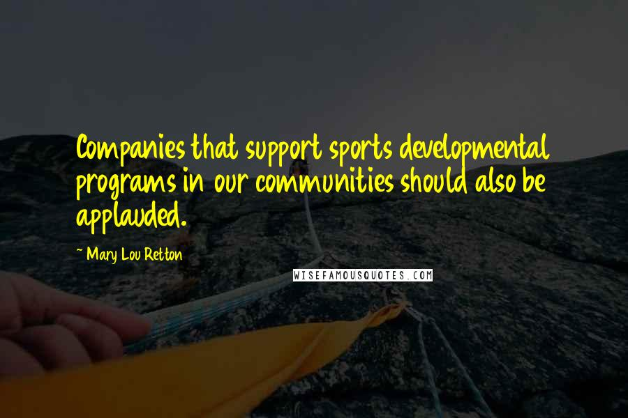 Mary Lou Retton quotes: Companies that support sports developmental programs in our communities should also be applauded.