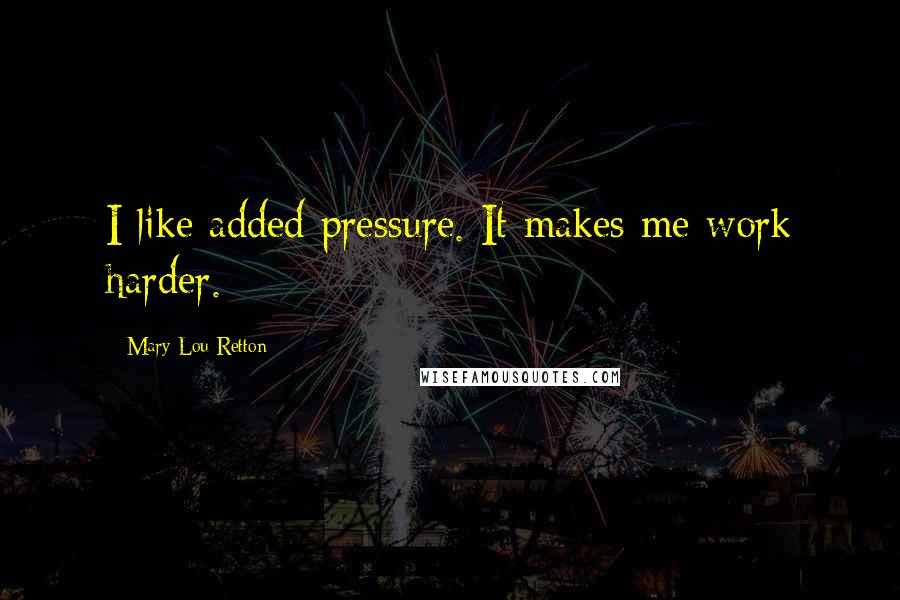 Mary Lou Retton quotes: I like added pressure. It makes me work harder.