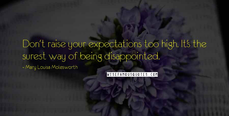 Mary Louisa Molesworth quotes: Don't raise your expectations too high. It's the surest way of being disappointed.
