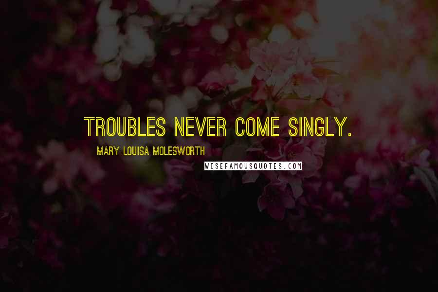 Mary Louisa Molesworth quotes: Troubles never come singly.