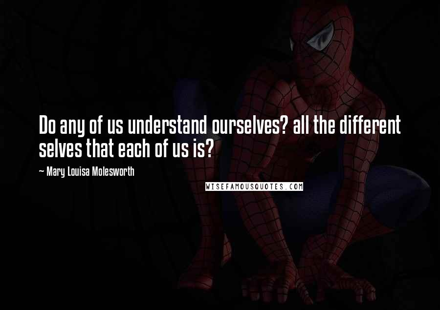 Mary Louisa Molesworth quotes: Do any of us understand ourselves? all the different selves that each of us is?