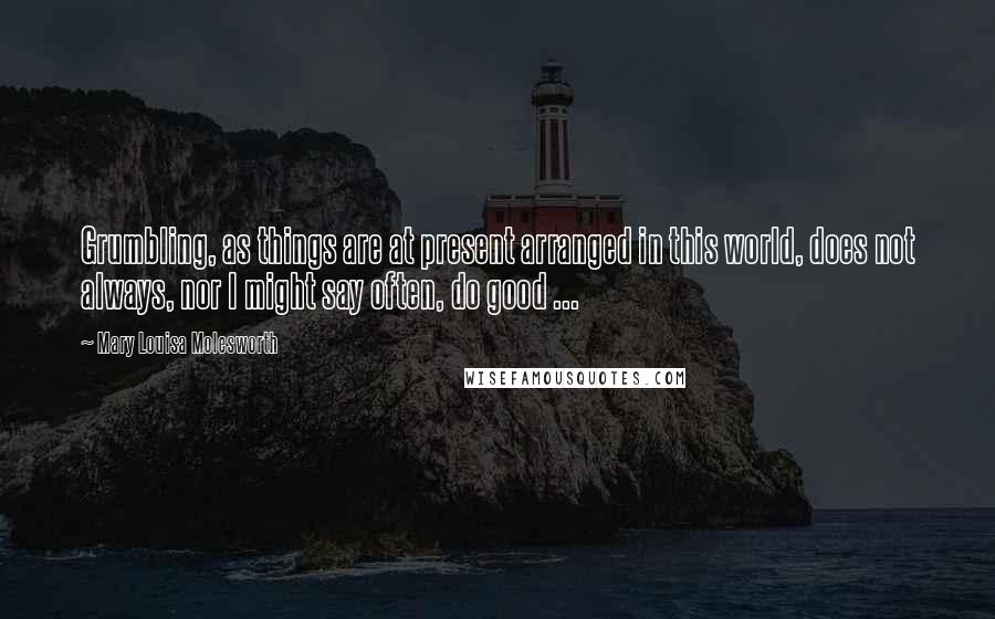 Mary Louisa Molesworth quotes: Grumbling, as things are at present arranged in this world, does not always, nor I might say often, do good ...