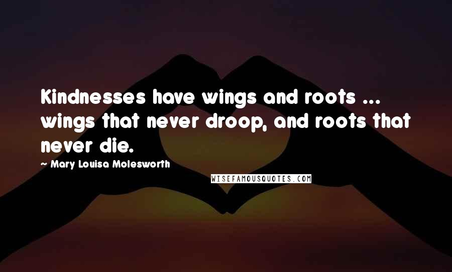 Mary Louisa Molesworth quotes: Kindnesses have wings and roots ... wings that never droop, and roots that never die.