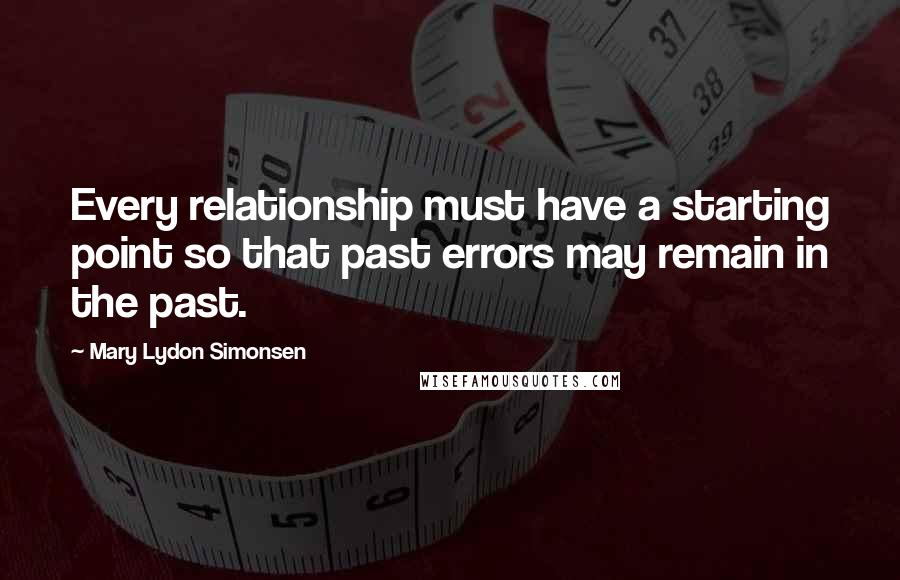 Mary Lydon Simonsen quotes: Every relationship must have a starting point so that past errors may remain in the past.