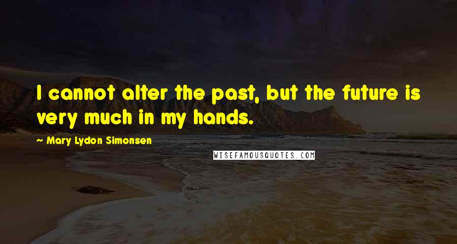 Mary Lydon Simonsen quotes: I cannot alter the past, but the future is very much in my hands.