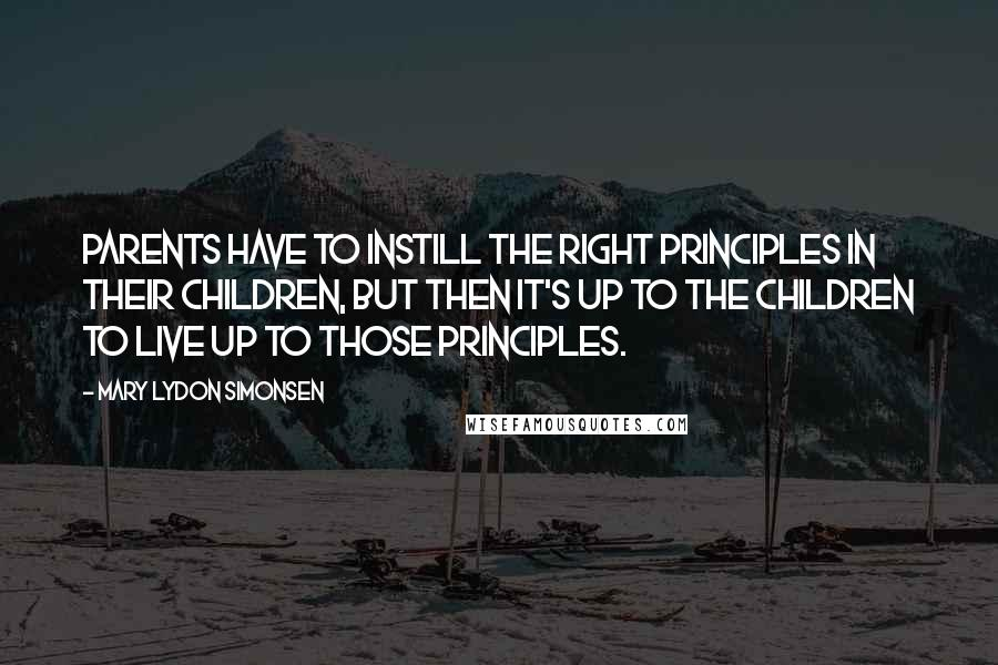 Mary Lydon Simonsen quotes: Parents have to instill the right principles in their children, but then it's up to the children to live up to those principles.