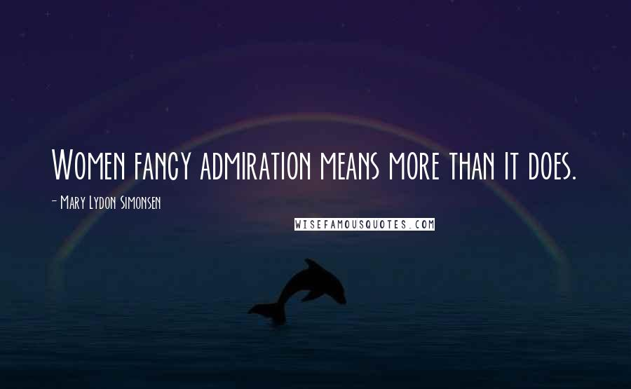 Mary Lydon Simonsen quotes: Women fancy admiration means more than it does.