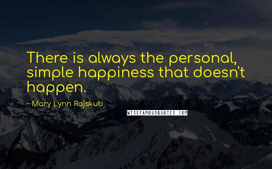 Mary Lynn Rajskub quotes: There is always the personal, simple happiness that doesn't happen.