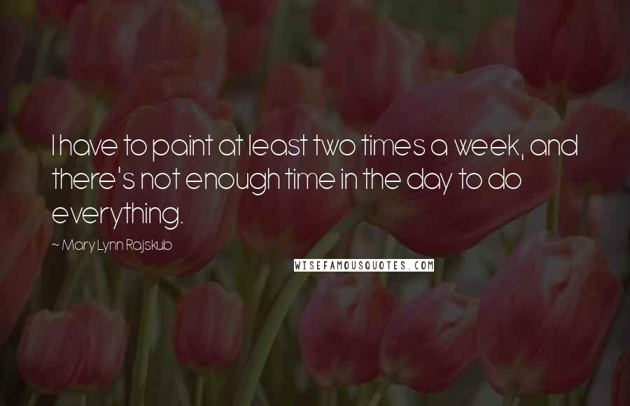 Mary Lynn Rajskub quotes: I have to paint at least two times a week, and there's not enough time in the day to do everything.