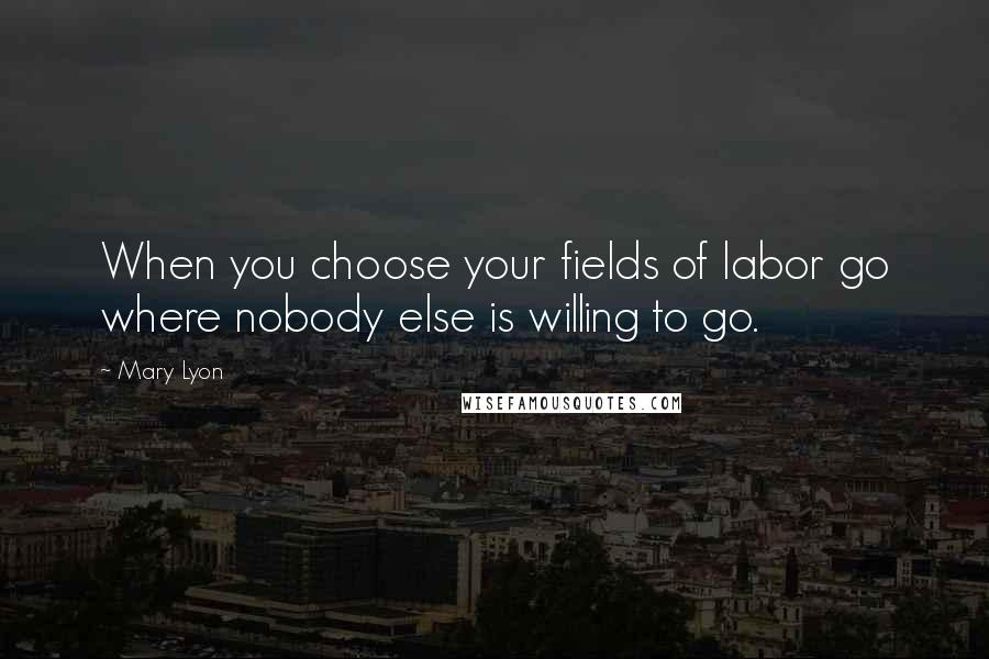 Mary Lyon quotes: When you choose your fields of labor go where nobody else is willing to go.