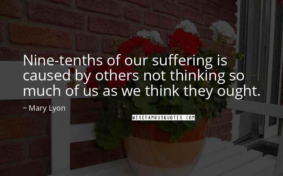 Mary Lyon quotes: Nine-tenths of our suffering is caused by others not thinking so much of us as we think they ought.